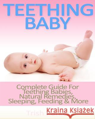 Teething Baby: Complete Guide for Teething Babies, Natural Remedies, Sleeping, Feeding & More Trish Parker 9781517294151