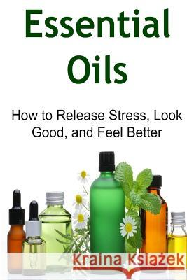 Essential Oils: How to Release Stress, Look Good, and Feel Better: Essential Oils, Essential Oils Recipes, Essential Oils Guide, Essen Mike Cabot Sarah Zoabi 9781517299910