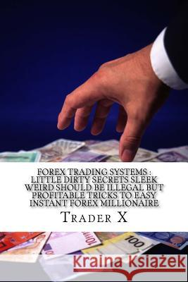 Forex Trading Systems: Little Dirty Secrets Sleek Weird Should Be Illegal But Profitable Tricks to Easy Instant Forex Millionaire: Bust the L Trader X 9781517303242