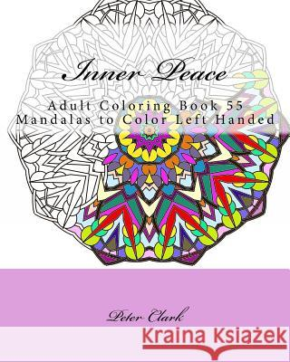 Inner Peace: Adult Coloring Book 55 Mandalas to Color Left Handed Peter Clark 9781517312138 Createspace