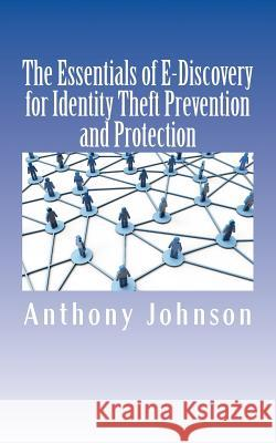 The Essentials of E-Discovery for Identity Theft Prevention and Protection Anthony Johnson 9781517331443