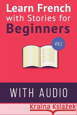 Learn French with Stories for Beginners Volume 2: 15 French Stories for Beginners with English Glossaries Throughout the Text. Frederic Bibard 9781517335632