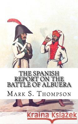 The Spanish Report on the Battle of Albuera. Dr Mark S. Thompson 9781517336172