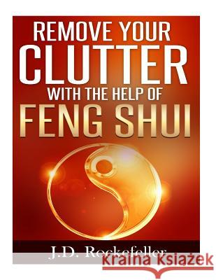 Remove Your Clutter with the Help of Feng Shui J. D. Rockefeller 9781517359072