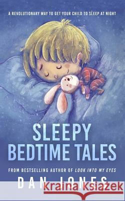 Sleepy Bedtime Tales: A Revolutionary Way to Get Your Child to Sleep at Night Dan Jones 9781517364243 Createspace