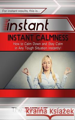 Instant Calmness: How to Calm Down and Stay Calm in Any Tough Situation Instantly! The Instant-Series 9781517375775