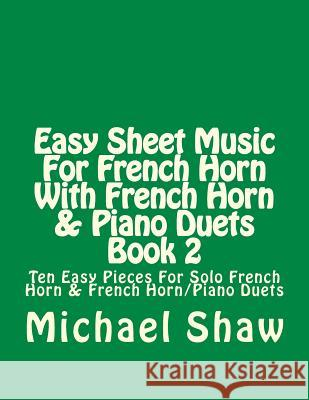 Easy Sheet Music for French Horn with French Horn & Piano Duets Book 2: Ten Easy Pieces for Solo French Horn & French Horn/Piano Duets Michael Shaw 9781517379506