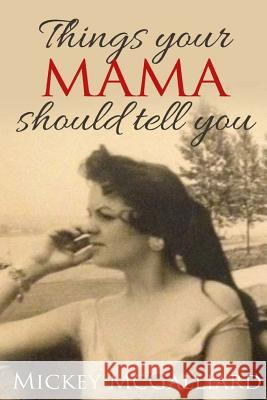 Things Your Mama Should Tell You Mickey McGalliard 9781517379933