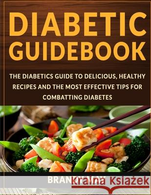 Diabetic Guidebook: The Diabetics guide to delicious, healthy recipes and the most effective tips for combatting diabetes Brandy May 9781517404048
