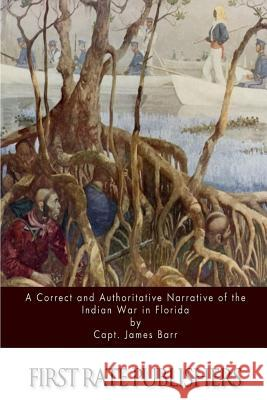 A Correct and Authoritative Narrative of the Indian War in Florida Capt James Barr 9781517405830