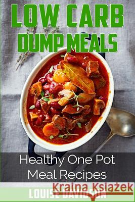 Low Carb Dump Meals: Easy Healthy One Pot Meal Recipes Louise Davidson 9781517412098 Createspace