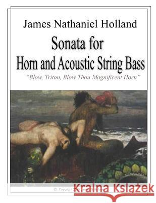 Sonata for Horn and Accoustic String Bass: Blow, Triton, Blow Thou Magnificent Horn, Full Score and Parts James Nathaniel Holland 9781517445904