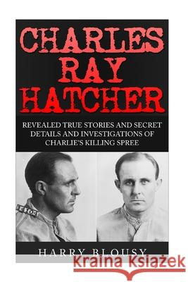 Charles Ray Hatcher: Revealed - True Stories, Private Details and Secret Investigations of Charlie's Killing Sprees Harry Blousy 9781517448271