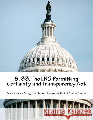 S. 33, the Lng Permitting Certainty and Transparency ACT Committee on Energy and Natural Resource 9781517451950