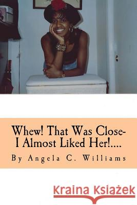 Whew! That Was Close- I Almost Liked Her!....: I'm So Glad God Knows and Sees All Angela Charlene Williams 9781517474324