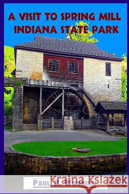A Visit to Spring Mill Indiana State Park: Indiana History - Grist Mill, Pioneer Village and Gus Grissom Memorial Paul R. Wonning 9781517514426