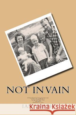Not in Vain: A Biographical and Anecdotal Account of the Life and Work of George and Helen Hart Among the Chayahuita of Peru Ian Smith 9781517590710
