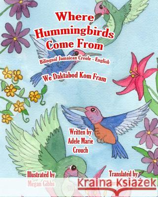 Where Hummingbirds Come from Bilingual Jamaican Creole English Adele Marie Crouch Megan Gibbs Ricardo McKenzi 9781517635794