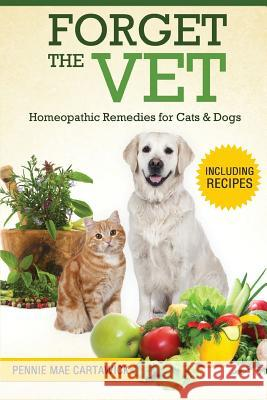 Forget the Vet: Homeopathic Remedies for Cats & Dogs Pennie Mae Cartawick 9781517636845