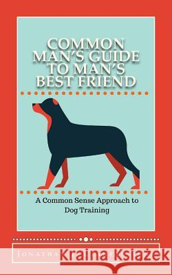 Common Man's Guide to Man's Best Friend: A Common Sense Approach to Dog Training Jonathan J. Cianfaglione 9781517641818