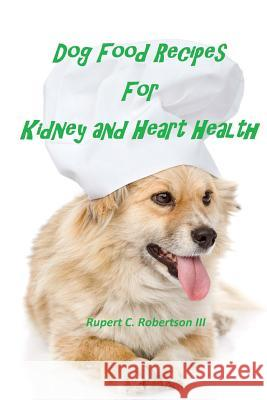 Dog Food Recipes for Kidney and Heart Health Rupert C. Robertso 9781517678401