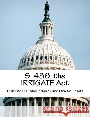 S. 438, the Irrigate ACT Committee on Indian Affairs United State 9781517743178