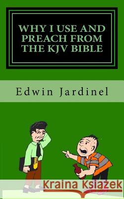 Why I Use and Preach from the KJV Bible Edwin D. Jardinel 9781517749354