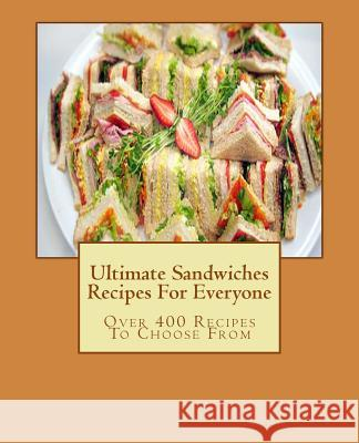 Ultimate Sandwiches Recipes for Everyone: Over 400 Recipes to Choose from Sarah Bakewell 9781517750923