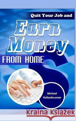 Quit Your Job and Earn Money from Home Michael Kaltenbrunner 9781517762360