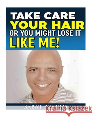 Take Care Your Hair or You Might Lose It Like Me! MR Sabat Beatto 9781517764616