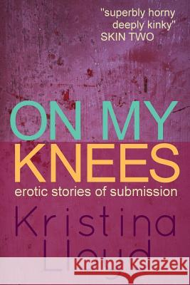 On My Knees: Erotic Stories of Submission Kristina Lloyd 9781517768331