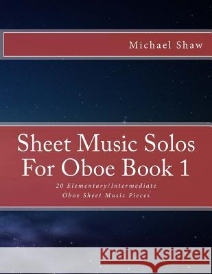 Sheet Music Solos for Oboe Book 1: 20 Elementary/Intermediate Oboe Sheet Music Pieces Michael Shaw 9781517788414