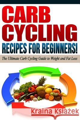 Carb Cycling - The Best Carb Cycling Recipes for Beginners!: Arb Cycling - The Ultimate Carb Cycling Guide to Weight and Fat Loss Life Changing Diets 9781517795320