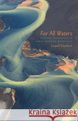 For All Waters: Finding Ourselves in Early Modern Wetscapes Lowell Duckert 9781517900472