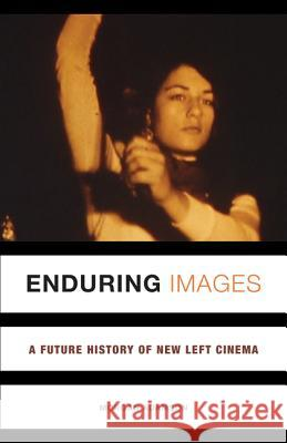 Enduring Images: A Future History of New Left Cinema Morgan Adamson 9781517903091