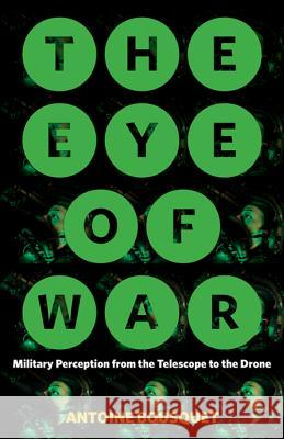 The Eye of War: Military Perception from the Telescope to the Drone Antoine Bousquet 9781517903473