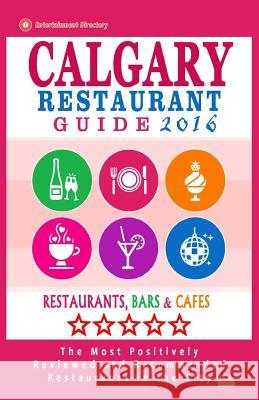 Calgary Restaurant Guide 2016: Best Rated Restaurants in Calgary, Canada - 500 Restaurants, Bars and Cafes Recommended for Visitors, 2016 Michael B. Dery 9781518608605