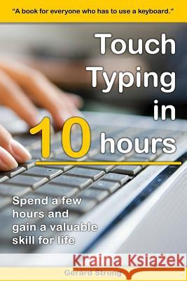 Touch Typing in 10 Hours: Spend a Few Hours Now and Gain a Valuable Skills for Life Gerard Strong 9781518611810