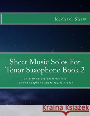 Sheet Music Solos for Tenor Saxophone Book 2: 20 Elementary/Intermediate Tenor Saxophone Sheet Music Pieces Michael Shaw 9781518620058