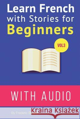 Learn French with Stories for Beginners Vol 3: 15 French Stories for Beginners with English Glossaries Throughout the Text Frederic Bibard 9781518620812