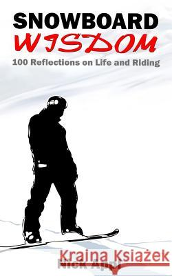 Snowboard Wisdom: 100 Reflections on Life and Riding Nick Appl 9781518630613 Createspace