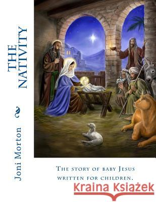 The Nativity: The Story of Baby Jesus Written for Children. Joni Morton 9781518664458