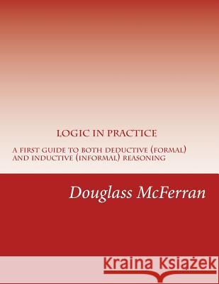 Logic in Practice: A First Guide to Both Formal and Informal Reasoning Douglass McFerran 9781518671135 Createspace