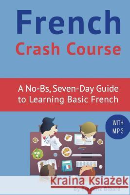 French Crash Course: A No-Bs, Seven-Day Guide to Learning Basic French Frederic Bibard 9781518675911