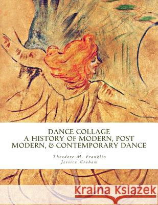 Dance Collage: A History of Modern, Post Modern, & Contemporary Dance Theodore Michael Franklin Jessica Graham 9781518698613