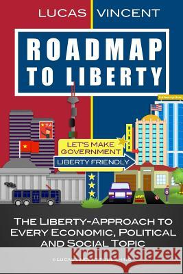 Roadmap to Liberty: The Liberty-Approach to Every Economic, Political and Social Topic Lucas Vincent 9781518706042