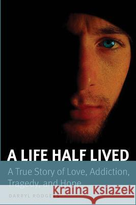 A Life Half Lived: A True Story of Love, Addiction, Tragedy, and Hope Darryl Rodgers 9781518720499