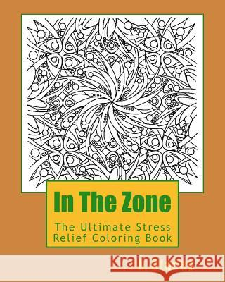 In the Zone: The Ultimate Stress Relief Coloring Book L. Stacey 9781518763304 Createspace