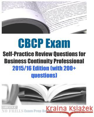 CBCP Exam Self-Practice Review Questions for Business Continuity Professional: 2015/16 Edition (with 200+ questions) Examreview 9781518770654