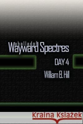 A Ballad of Wayward Spectres: Day 4 William B. Hill 9781518792618